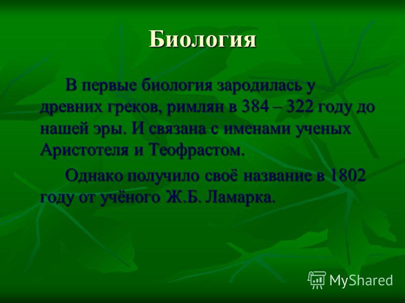 Биология В первые биология зародилась у древних греков, римлян в 384 – 322 году до нашей эры. И связана с именами ученых Аристотеля и Теофрастом. Однако получило своё название в 1802 году от учёного Ж.Б. Ламарка.