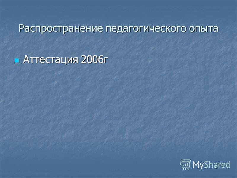 Распространение педагогического опыта Аттестация 2006г Аттестация 2006г