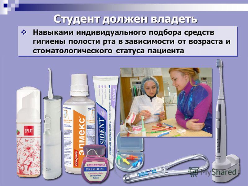 Навыками индивидуального подбора средств гигиены полости рта в зависимости от возраста и стоматологического статуса пациента Навыками индивидуального подбора средств гигиены полости рта в зависимости от возраста и стоматологического статуса пациента