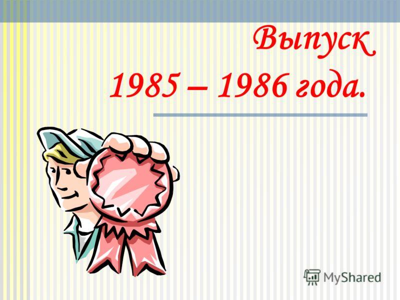 Выпуск 1985 – 1986 года.