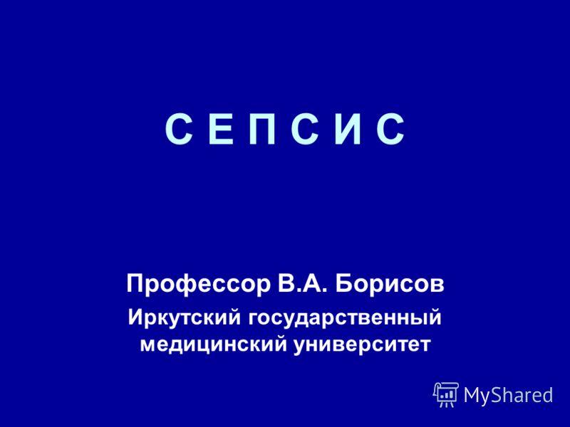 С Е П С И С Профессор В.А. Борисов Иркутский государственный медицинский университет