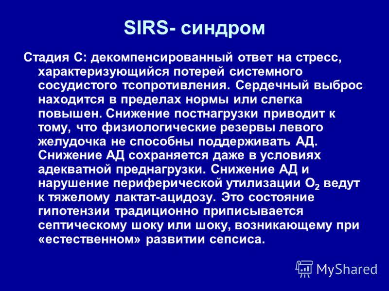 SIRS- синдром Стадия С: декомпенсированный ответ на стресс, характеризующийся потерей системного сосудистого тсопротивления. Сердечный выброс находится в пределах нормы или слегка повышен. Снижение постнагрузки приводит к тому, что физиологические ре