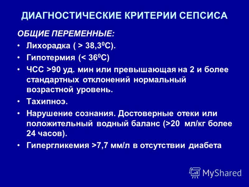 ДИАГНОСТИЧЕСКИЕ КРИТЕРИИ СЕПСИСА ОБЩИЕ ПЕРЕМЕННЫЕ: Лихорадка ( > 38,3 0 C). Гипотермия (< 36 0 С) ЧСС >90 уд. мин или превышающая на 2 и более стандартных отклонений нормальный возрастной уровень. Тахипноэ. Нарушение сознания. Достоверные отеки или п