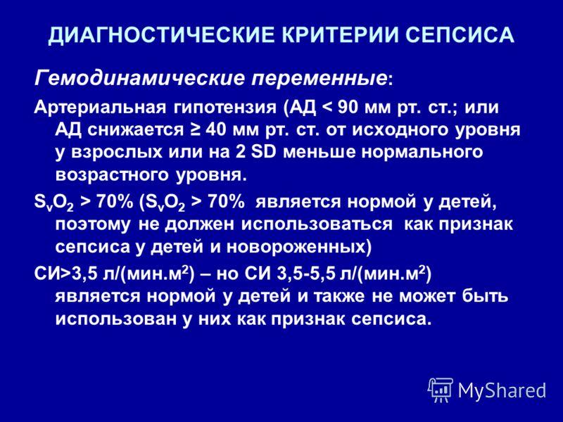 ДИАГНОСТИЧЕСКИЕ КРИТЕРИИ СЕПСИСА Гемодинамические переменные : Артериальная гипотензия (АД < 90 мм рт. ст.; или АД снижается 40 мм рт. ст. от исходного уровня у взрослых или на 2 SD меньше нормального возрастного уровня. S v O 2 > 70% (S v O 2 > 70%