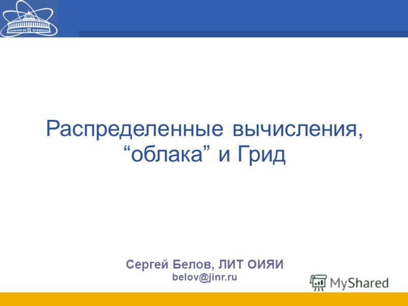 Распределенные вычисления, облака и Грид Сергей Белов, ЛИТ ОИЯИ belov@jinr.ru