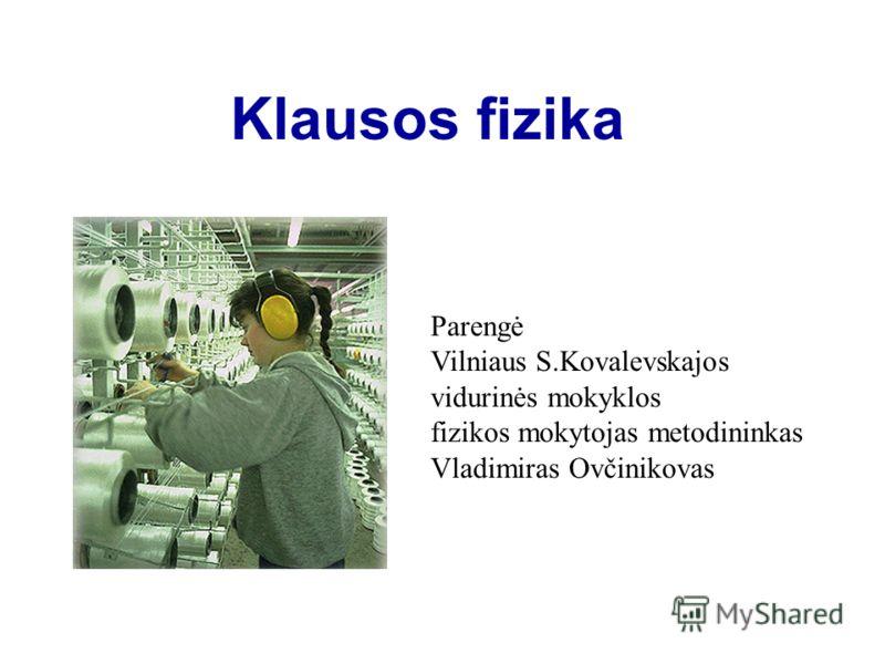 Klausos fizika Parengė Vilniaus S.Kovalevskajos vidurinės mokyklos fizikos mokytojas metodininkas Vladimiras Ovčinikovas