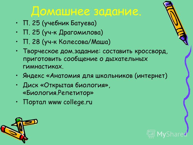 Домашнее задание. П. 25 (учебник Батуева) П. 25 (уч-к Драгомилова) П. 28 (уч-к Колесова/Маша) Творческое дом.задание: составить кроссворд, приготовить сообщение о дыхательных гимнастиках. Яндекс «Анатомия для школьников (интернет) Диск «Открытая биол