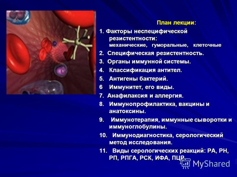 План лекции: План лекции: 1. Факторы неспецифической резистентности: механические, гуморальные, клеточные 2. Специфическая резистентность. 3. Органы иммунной системы. 4. Классификация антител. 5. Антигены бактерий. 6 Иммунитет, его виды. 7. Анафилакс