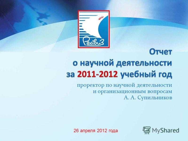 проректор по научной деятельности и организационным вопросам А. А. Супильников 26 апреля 2012 года