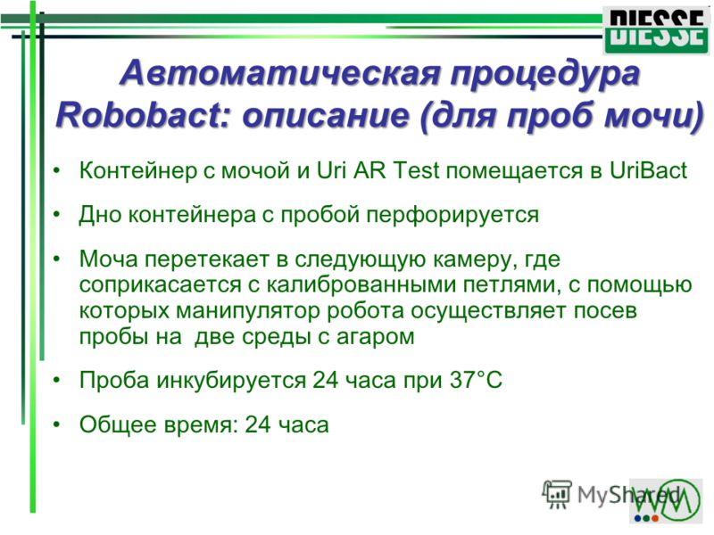 Автоматическая процедура Robobact: описание (для проб мочи) Контейнер с мочой и Uri AR Test помещается в UriBact Дно контейнера с пробой перфорируется Моча перетекает в следующую камеру, где соприкасается с калиброванными петлями, с помощью которых м