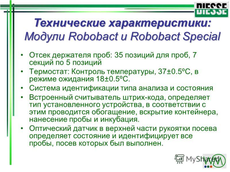 Технические характеристики: Модули Robobact и Robobact Special Отсек держателя проб: 35 позиций для проб, 7 секций по 5 позиций Термостат: Контроль температуры, 37±0.5ºС, в режиме ожидания 18±0.5ºС. Система идентификации типа анализа и состояния Встр