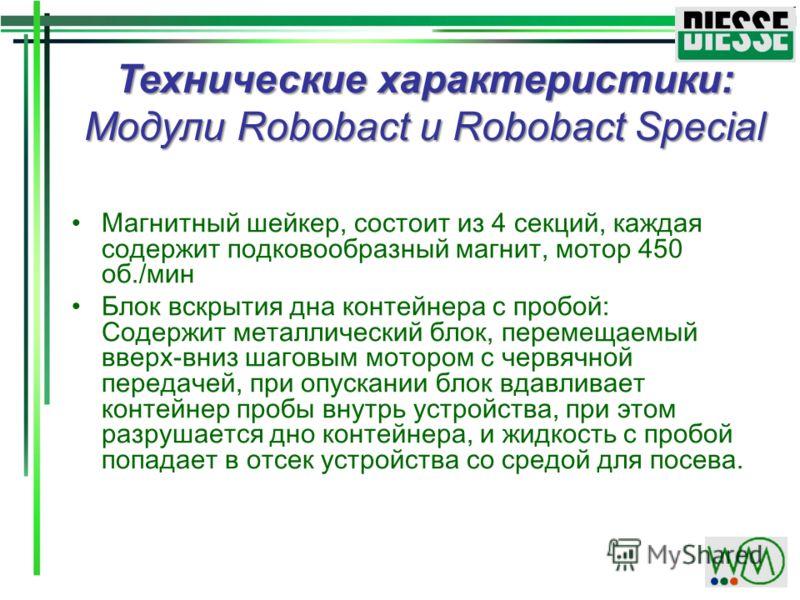Технические характеристики: Модули Robobact и Robobact Special Магнитный шейкер, состоит из 4 секций, каждая содержит подковообразный магнит, мотор 450 об./мин Блок вскрытия дна контейнера с пробой: Содержит металлический блок, перемещаемый вверх-вни