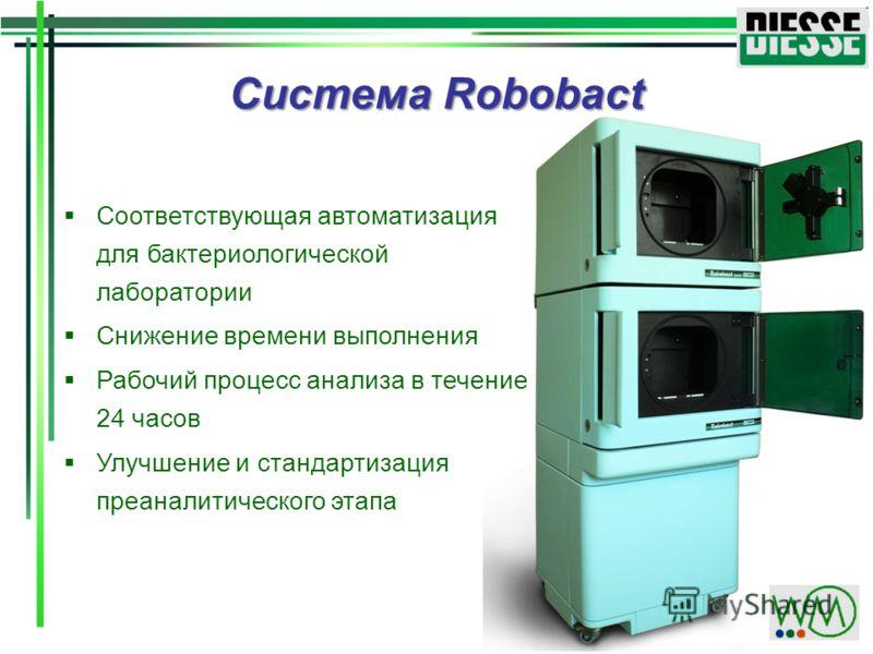Система Robobact Соответствующая автоматизация для бактериологической лаборатории Снижение времени выполнения Рабочий процесс анализа в течение 24 часов Улучшение и стандартизация преаналитического этапа