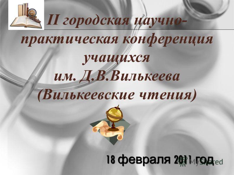 18 февраля 2011 год II городская научно- практическая конференция учащихся им. Д.В.Вилькеева (Вилькеевские чтения)