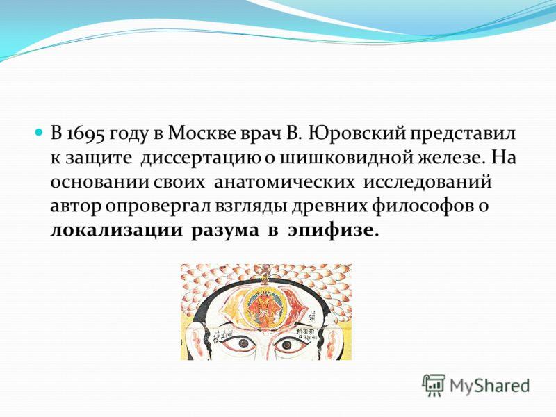 В 1695 году в Москве врач В. Юровский представил к защите диссертацию о шишковидной железе. На основании своих анатомических исследований автор опровергал взгляды древних философов о локализации разума в эпифизе.