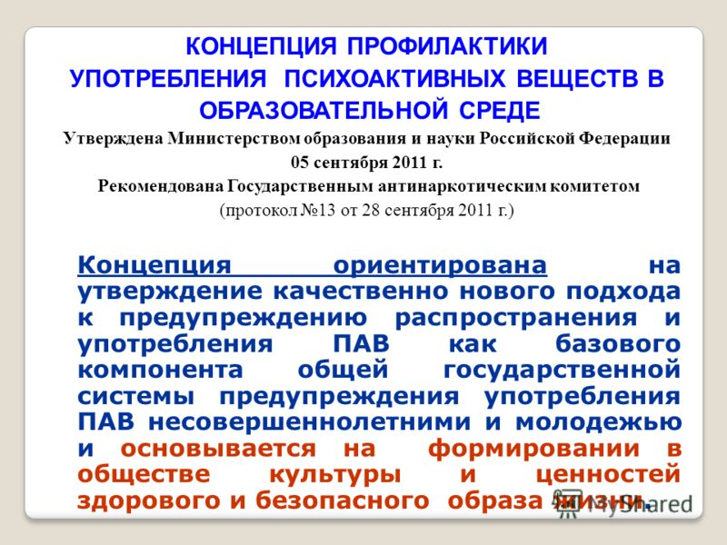 КОНЦЕПЦИЯ ПРОФИЛАКТИКИ УПОТРЕБЛЕНИЯ ПСИХОАКТИВНЫХ ВЕЩЕСТВ В ОБРАЗОВАТЕЛЬНОЙ СРЕДЕ Утверждена Министерством образования и науки Российской Федерации 05 сентября 2011 г. Рекомендована Государственным антинаркотическим комитетом (протокол 13 от 28 сентя