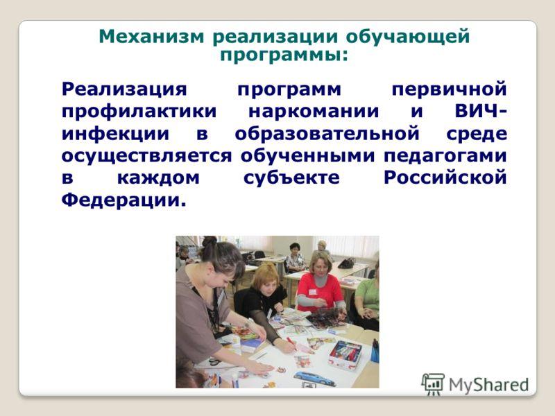 Реализация программ первичной профилактики наркомании и ВИЧ- инфекции в образовательной среде осуществляется обученными педагогами в каждом субъекте Российской Федерации. Механизм реализации обучающей программы: