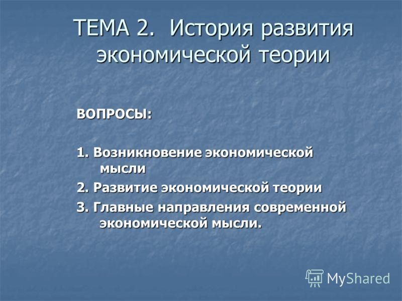ТЕМА 2. История развития экономической теории ВОПРОСЫ: 1. Возникновение экономической мысли 2. Развитие экономической теории 3. Главные направления современной экономической мысли.