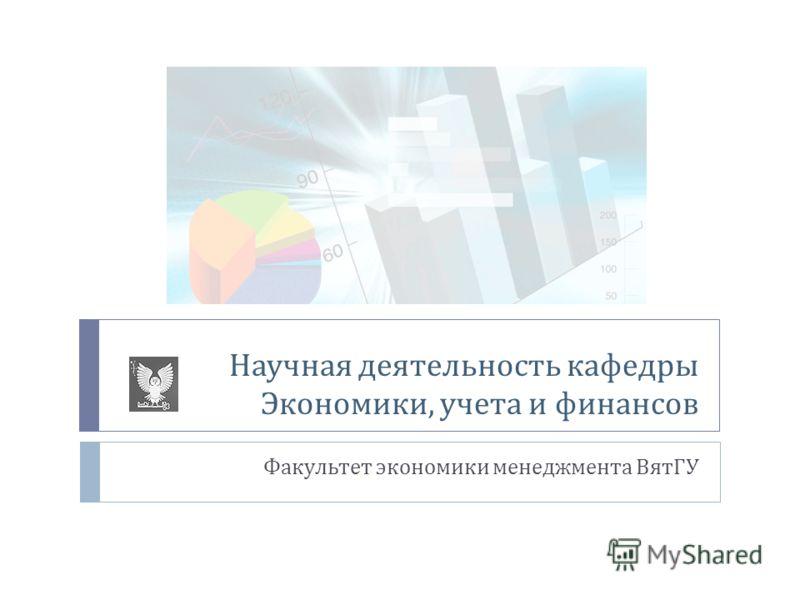 Научная деятельность кафедры Экономики, учета и финансов Факультет экономики менеджмента ВятГУ