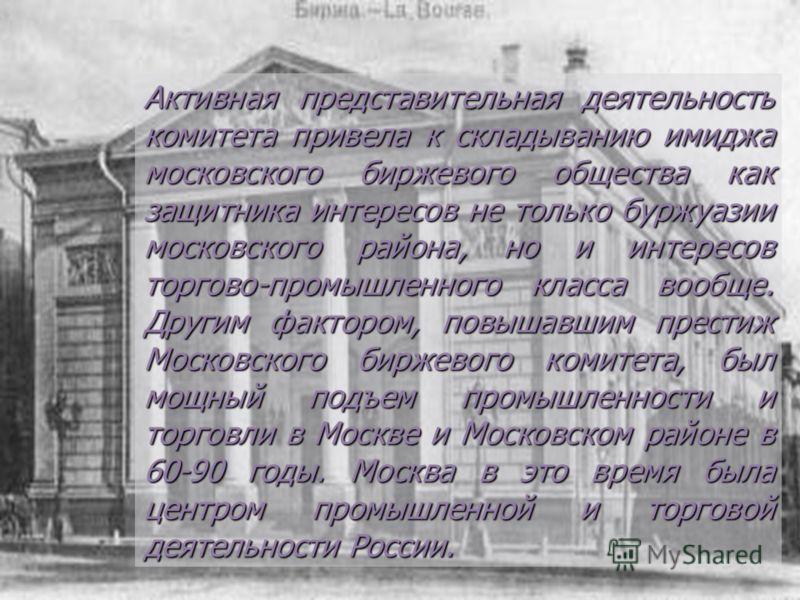 Активная представительная деятельность комитета привела к складыванию имиджа московского биржевого общества как защитника интересов не только буржуазии московского района, но и интересов торгово-промышленного класса вообще. Другим фактором, повышавши