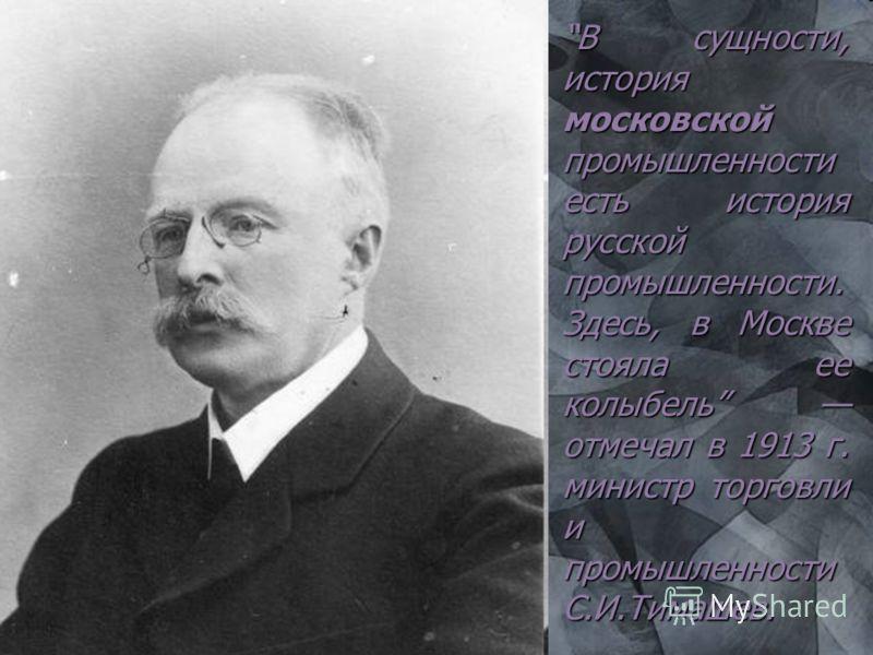 В сущности, история московской промышленности есть история русской промышленности. Здесь, в Москве стояла ее колыбель отмечал в 1913 г. министр торговли и промышленности С.И.Тимашев.