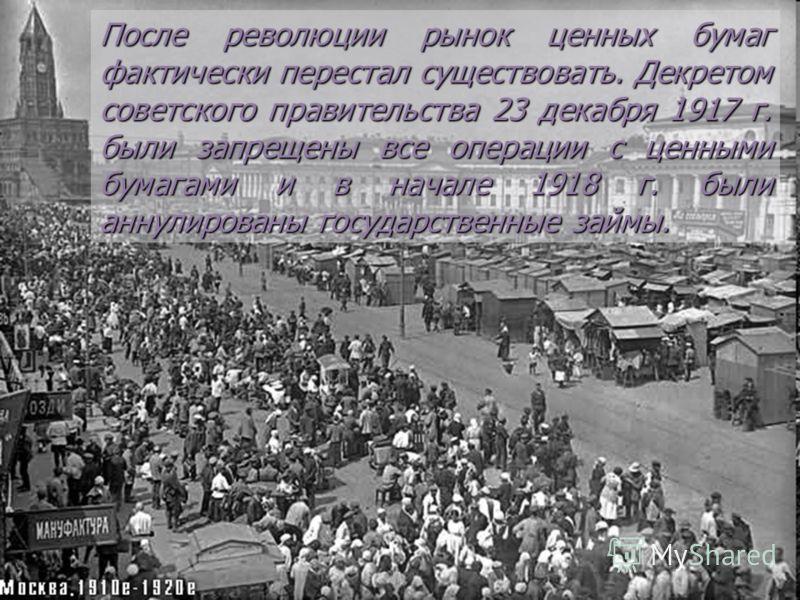 После революции рынок ценных бумаг фактически перестал существовать. Декретом советского правительства 23 декабря 1917 г. были запрещены все операции с ценными бумагами и в начале 1918 г. были аннулированы государственные займы.