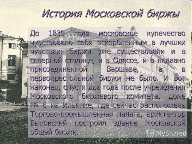 История Московской биржы До 1839 года московское купечество чувствовало себя оскорбленным в лучших чувствах: биржи уже существовали и в северной столице, и в Одессе, и в недавно присоединенной Варшаве, а в первопрестольной биржи не было. И вот наконе