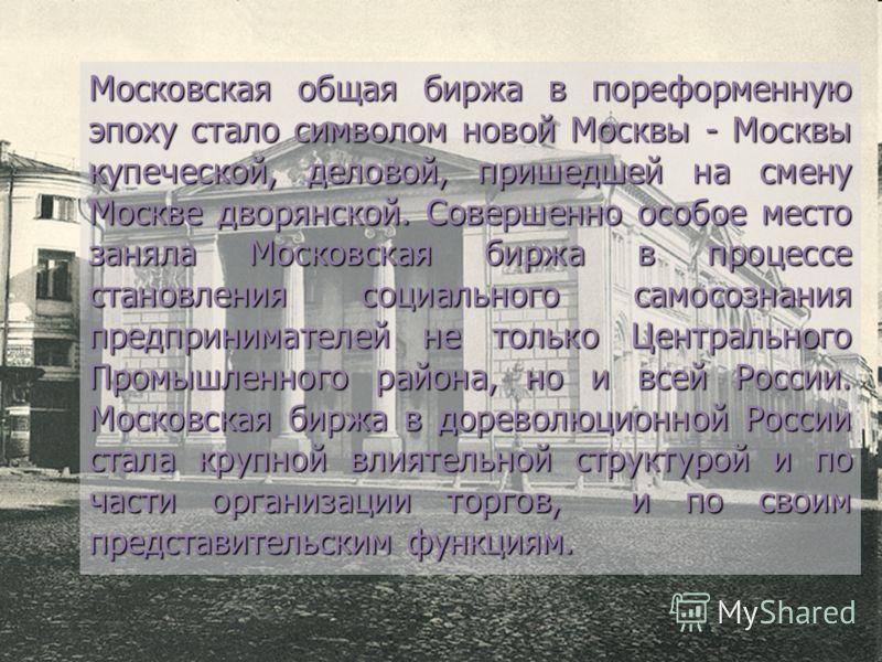 Московская общая биржа в пореформенную эпоху стало символом новой Москвы - Москвы купеческой, деловой, пришедшей на смену Москве дворянской. Совершенно особое место заняла Московская биржа в процессе становления социального самосознания предпринимате