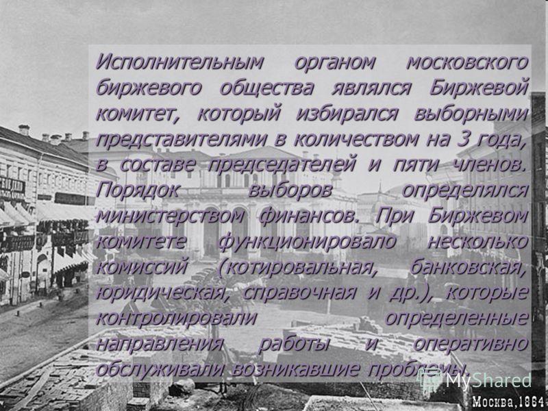 Исполнительным органом московского биржевого общества являлся Биржевой комитет, который избирался выборными представителями в количеством на 3 года, в составе председателей и пяти членов. Порядок выборов определялся министерством финансов. При Биржев