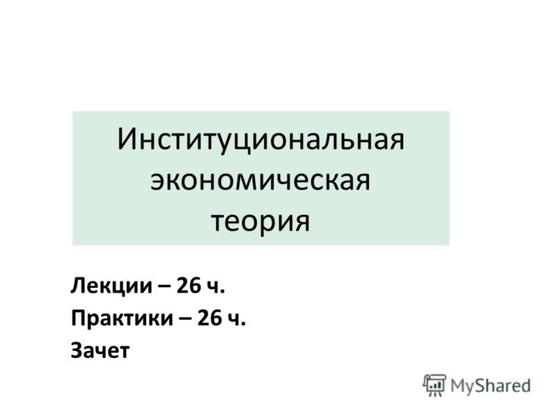 Институциональная экономическая теория Лекции – 26 ч. Практики – 26 ч. Зачет