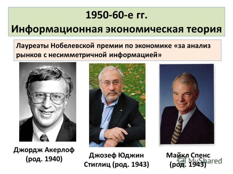 1950-60-е гг. Информационная экономическая теория Джордж Акерлоф (род. 1940) Джозеф Юджин Стиглиц (род. 1943) Лауреаты Нобелевской премии по экономике «за анализ рынков с несимметричной информацией» Майкл Спенс (род. 1943)