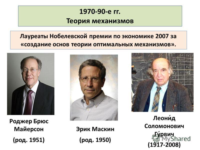Лауреаты Нобелевской премии по экономике 2007 за «создание основ теории оптимальных механизмов». 1970-90-е гг. Теория механизмов Роджер Брюс Майерсон (род. 1951) Леони́д Соломонович Гу́рвич (1917-2008) Эрик Маскин (род. 1950)