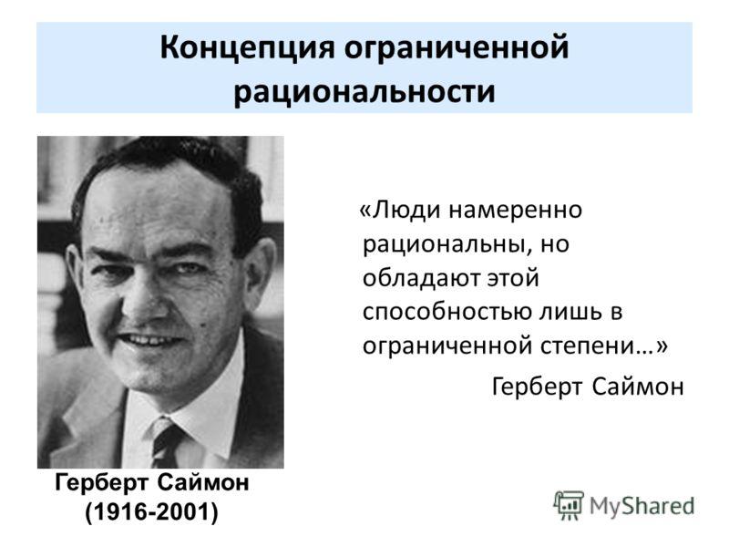 Концепция ограниченной рациональности «Люди намеренно рациональны, но обладают этой способностью лишь в ограниченной степени…» Герберт Саймон Герберт Саймон (1916-2001)