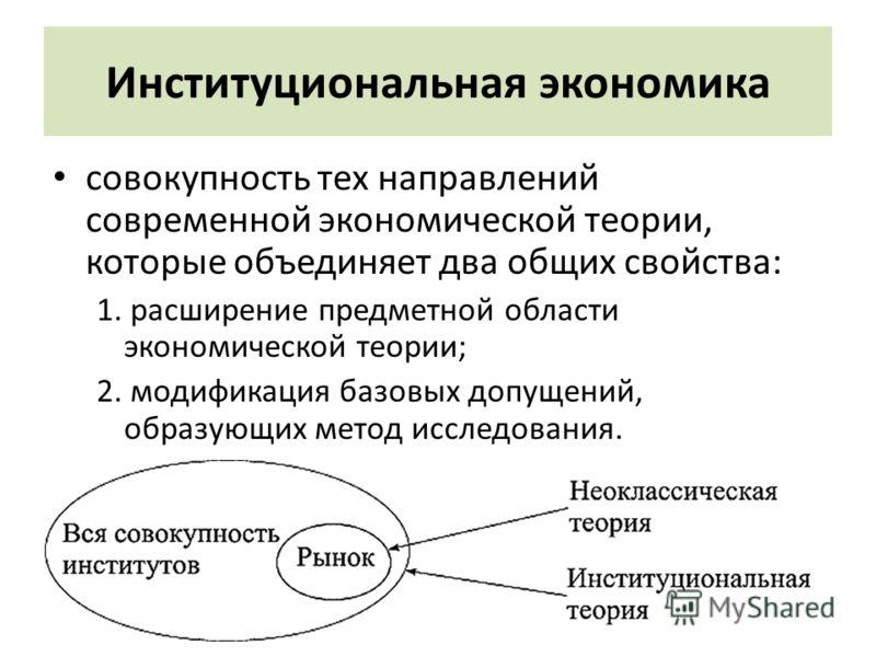Институциональная экономика совокупность тех направлений современной экономической теории, которые объединяет два общих свойства: 1. расширение предметной области экономической теории; 2. модификация базовых допущений, образующих метод исследования.