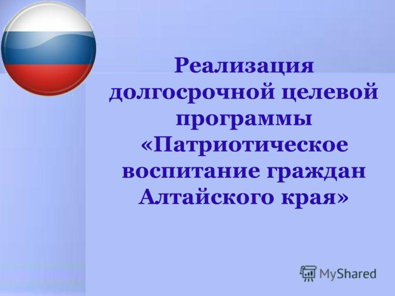 Реализация долгосрочной целевой программы «Патриотическое воспитание граждан Алтайского края»