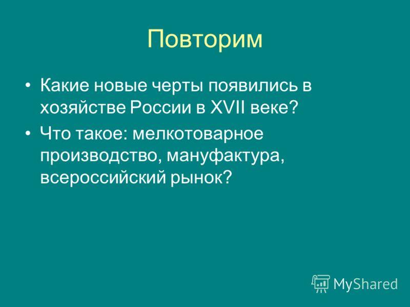 Повторим Какие новые черты появились в хозяйстве России в XVII веке? Что такое: мелкотоварное производство, мануфактура, всероссийский рынок?