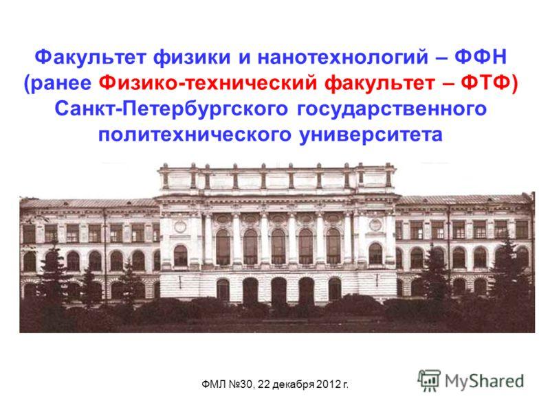 ФМЛ 30, 22 декабря 2012 г. Факультет физики и нанотехнологий – ФФН (ранее Физико-технический факультет – ФТФ) Санкт-Петербургского государственного политехнического университета
