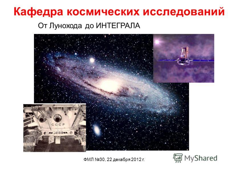 ФМЛ 30, 22 декабря 2012 г. Кафедра космических исследований От Лунохода до ИНТЕГРАЛА