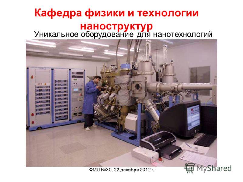 ФМЛ 30, 22 декабря 2012 г. Кафедра физики и технологии наноструктур Уникальное оборудование для нанотехнологий