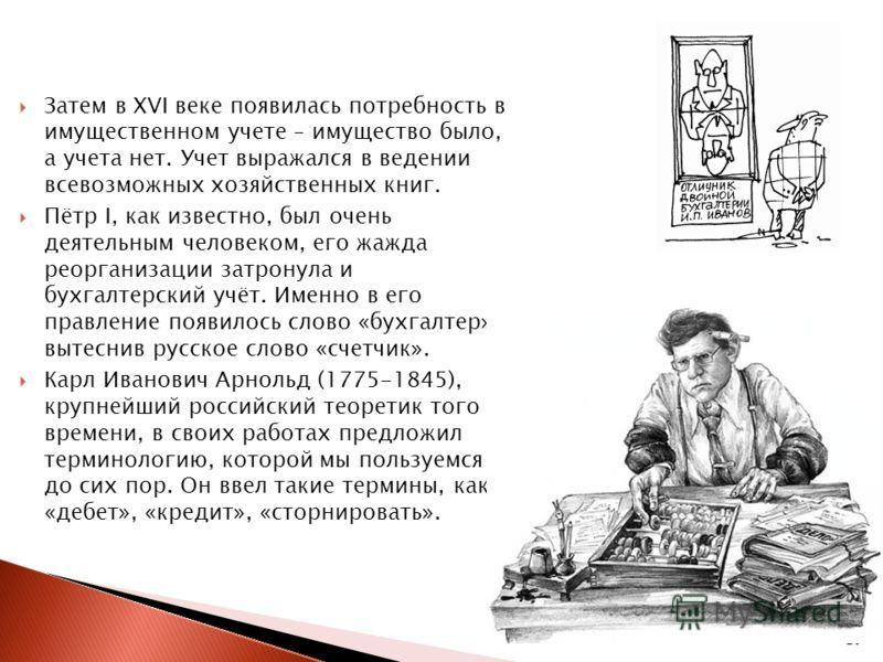 20 Затем в XVI веке появилась потребность в имущественном учете – имущество было, а учета нет. Учет выражался в ведении всевозможных хозяйственных книг. Пётр I, как известно, был очень деятельным человеком, его жажда реорганизации затронула и бухгалт