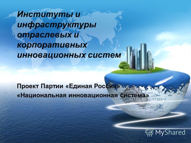 LOGO Институты и инфраструктуры отраслевых и корпоративных инновационных систем Проект Партии «Единая Россия» «Национальная инновационная система»