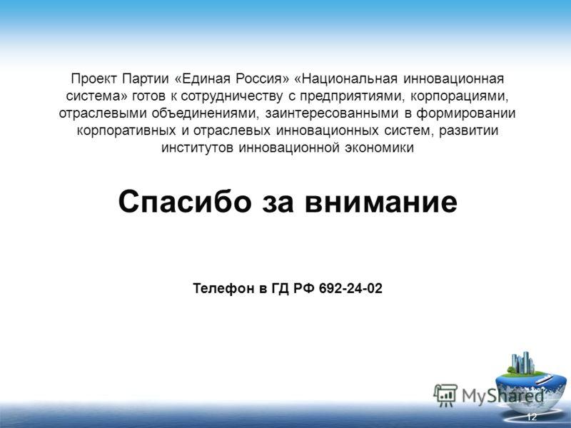 Спасибо за внимание Телефон в ГД РФ 692-24-02 12 Проект Партии «Единая Россия» «Национальная инновационная система» готов к сотрудничеству с предприятиями, корпорациями, отраслевыми объединениями, заинтересованными в формировании корпоративных и отра