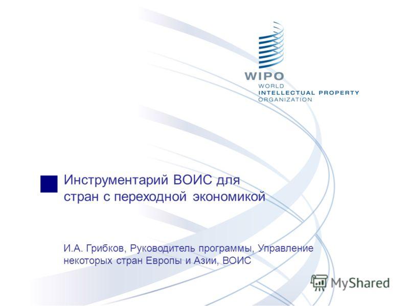 Инструментарий ВОИС для стран с переходной экономикой И.А. Грибков, Руководитель программы, Управление некоторых стран Европы и Азии, ВОИС