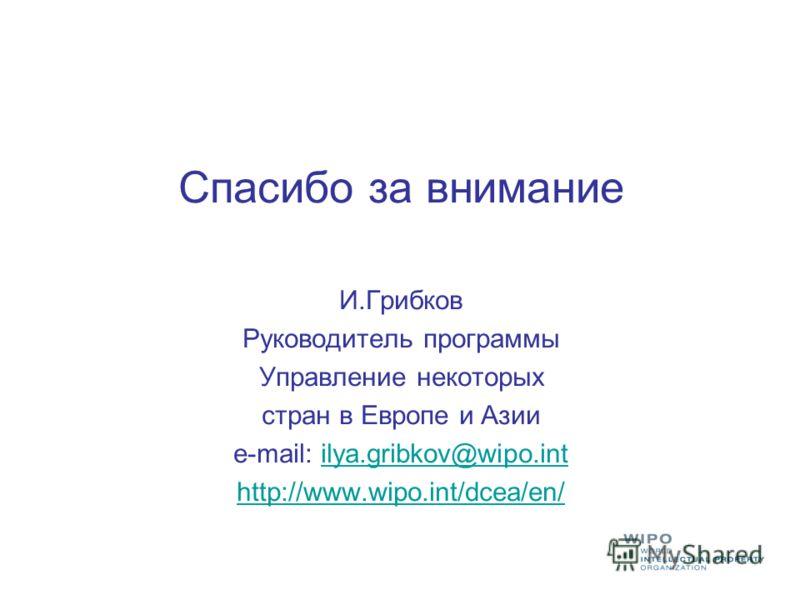 Спасибо за внимание И.Грибков Руководитель программы Управление некоторых стран в Европе и Азии e-mail: ilya.gribkov@wipo.intilya.gribkov@wipo.int http://www.wipo.int/dcea/en/