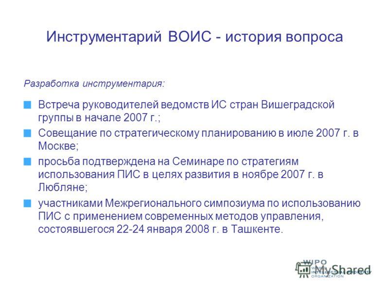 Инструментарий ВОИС - история вопроса Разработка инструментария: Встреча руководителей ведомств ИС стран Вишеградской группы в начале 2007 г.; Совещание по стратегическому планированию в июле 2007 г. в Москве; просьба подтверждена на Семинаре по стра