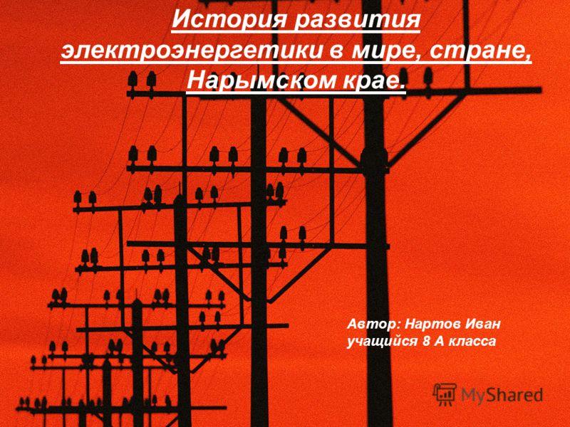 История развития электроэнергетики в мире, стране, Нарымском крае. Автор: Нартов Иван учащийся 8 А класса