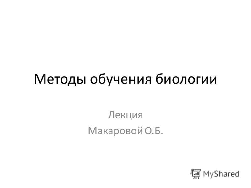 Методы обучения биологии Лекция Макаровой О.Б.