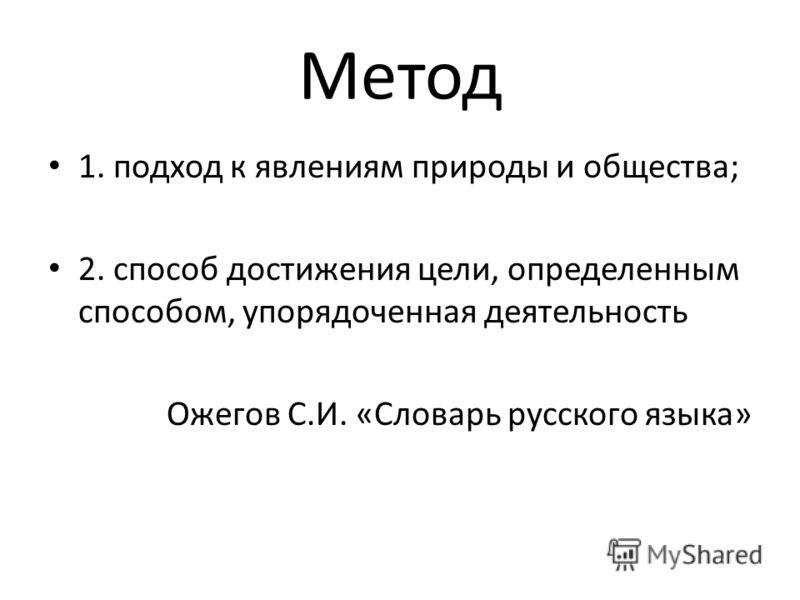 Метод 1. подход к явлениям природы и общества; 2. способ достижения цели, определенным способом, упорядоченная деятельность Ожегов С.И. «Словарь русского языка»