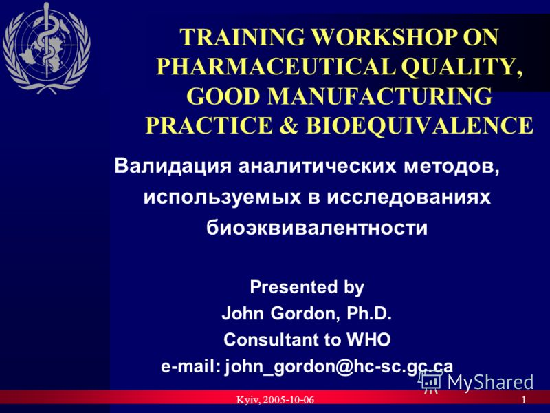 Kyiv, 2005-10-061 TRAINING WORKSHOP ON PHARMACEUTICAL QUALITY, GOOD MANUFACTURING PRACTICE & BIOEQUIVALENCE Валидация аналитических методов, используемых в исследованиях биоэквивалентности Presented by John Gordon, Ph.D. Consultant to WHO e-mail: joh