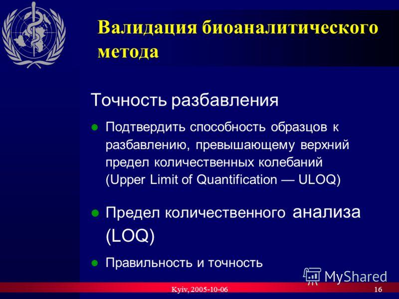 Kyiv, 2005-10-0616 Валидация биоаналитического метода Точность разбавления Подтвердить способность образцов к разбавлению, превышающему верхний предел количественных колебаний (Upper Limit of Quantification ULOQ) Предел количественного анализа (LOQ)